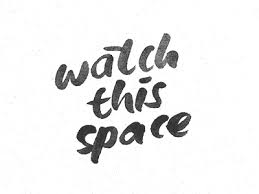 Warch this space